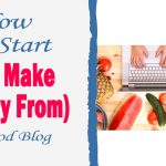 How To Start (and Make Money From) A Food Blog