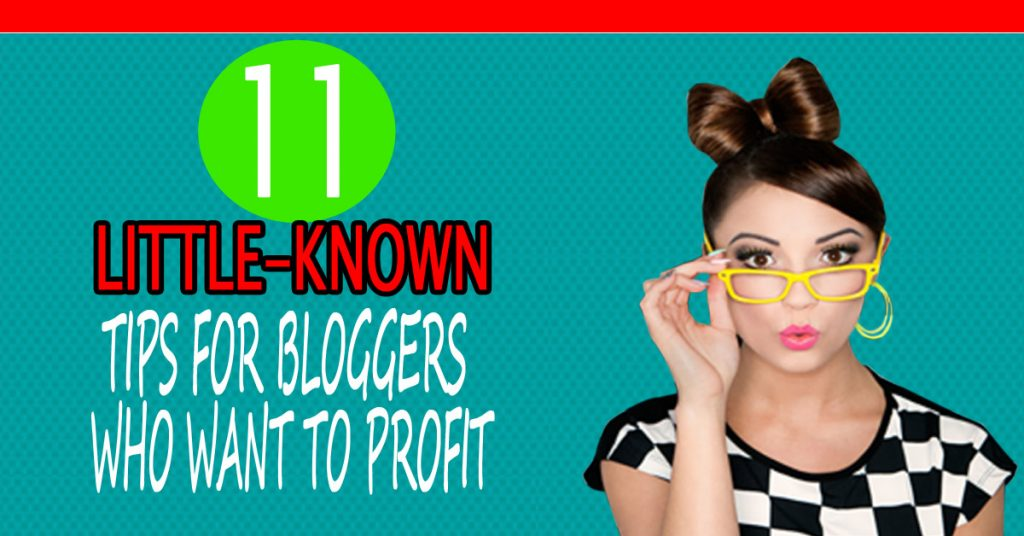 11 Little-Known Tips For Bloggers Who Want To Profit