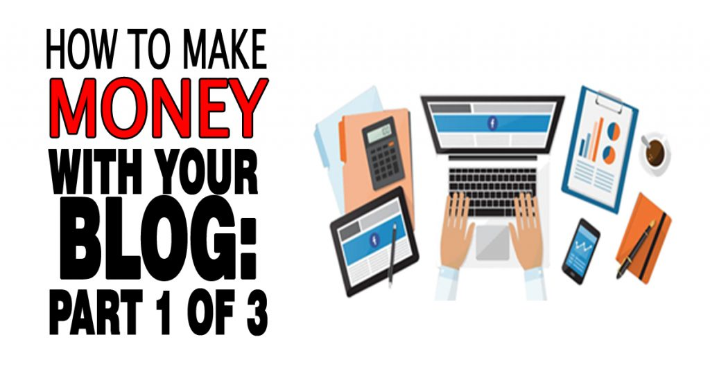How To Make Money With Your Blog: Part 1 of 3